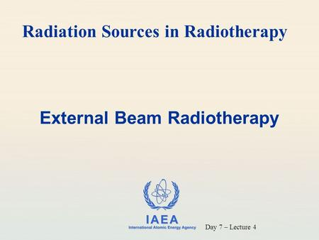 IAEA International Atomic Energy Agency External Beam Radiotherapy Day 7 – Lecture 4 Radiation Sources in Radiotherapy.