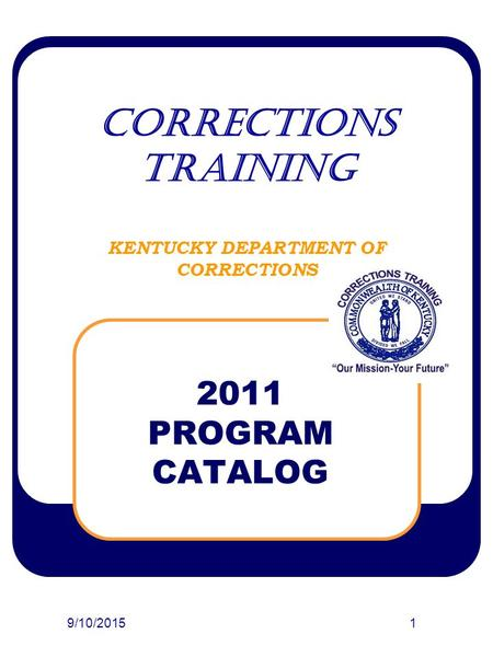 9/10/20151 CORRECTIONS TRAINING KENTUCKY DEPARTMENT OF CORRECTIONS 2011 PROGRAM CATALOG.