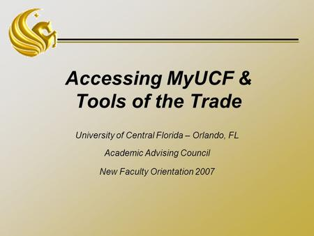 Accessing MyUCF & Tools of the Trade University of Central Florida – Orlando, FL Academic Advising Council New Faculty Orientation 2007.