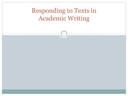 Responding to Texts in Academic Writing 1. Academic Writing is a Social, Conversational Act It calls on writers to express their own ideas It also calls.
