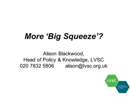 More 'Big Squeeze'? Alison Blackwood, Head of Policy & Knowledge, LVSC 020 7832 5806