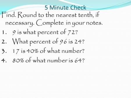 5 Minute Check Find. Round to the nearest tenth, if necessary. Complete in your notes. 1. 9 is what percent of 72? 2. What percent of 96 is 24? 3. 17 is.