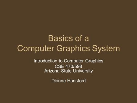 Basics of a Computer Graphics System Introduction to Computer Graphics CSE 470/598 Arizona State University Dianne Hansford.