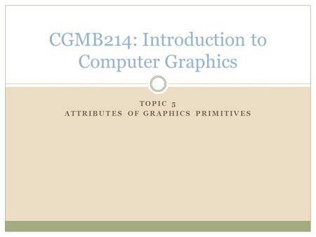 TOPIC 5 ATTRIBUTES OF GRAPHICS PRIMITIVES CGMB214: Introduction to Computer Graphics.