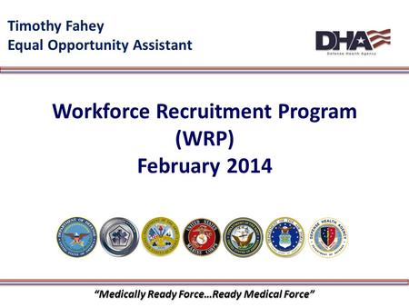 "1 Workforce Recruitment Program (WRP) February 2014 Timothy Fahey Equal Opportunity Assistant ""Medically Ready Force…Ready Medical Force"""