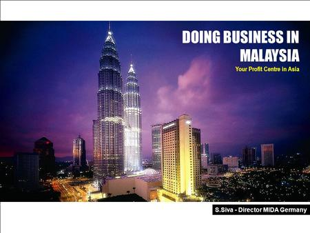 MALAYSIA – Your Profit Centre In Asia Malaysian Industrial Development Authority 1 DOING BUSINESS IN MALAYSIA Your Profit Centre in Asia S.Siva - Director.
