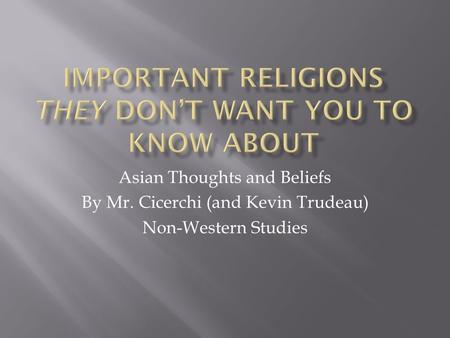 Asian Thoughts and Beliefs By Mr. Cicerchi (and Kevin Trudeau) Non-Western Studies.