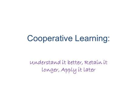 Cooperative Learning: Understand it better, Retain it longer, Apply it later.