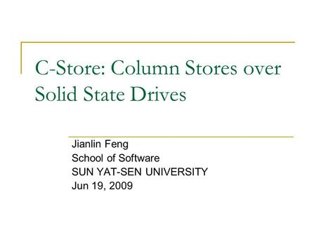 C-Store: Column Stores over Solid State Drives Jianlin Feng School of Software SUN YAT-SEN UNIVERSITY Jun 19, 2009.