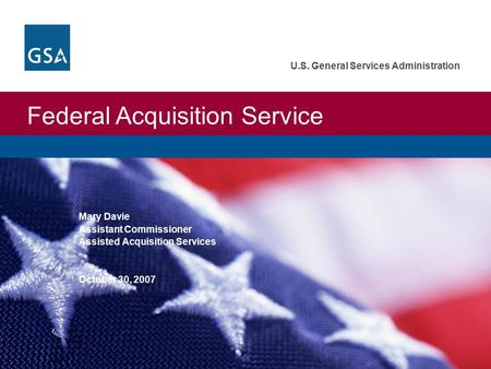 Federal Acquisition Service U.S. General Services Administration Mary Davie Assistant Commissioner Assisted Acquisition Services October 30, 2007.