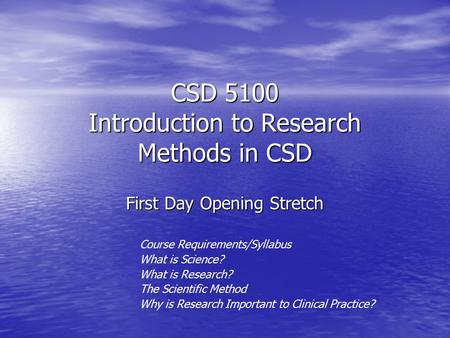 CSD 5100 Introduction to Research Methods in CSD First Day Opening Stretch Course Requirements/Syllabus What is Science? What is Research? The Scientific.