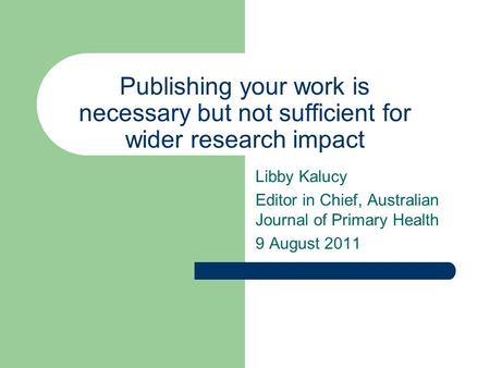 Publishing your work is necessary but not sufficient for wider research impact Libby Kalucy Editor in Chief, Australian Journal of Primary Health 9 August.