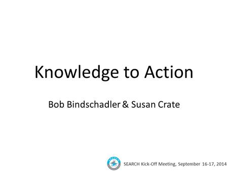 SEARCH Kick-Off Meeting, September 16-17, 2014 Knowledge to Action Bob Bindschadler & Susan Crate.