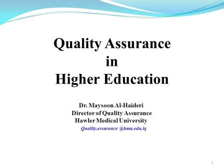 Quality Assurance in Higher Education Dr. Maysoon Al-Haideri Director of Quality Assurance Hawler Medical University 1.
