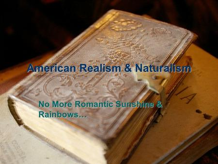 American Realism & Naturalism No More Romantic Sunshine & Rainbows…
