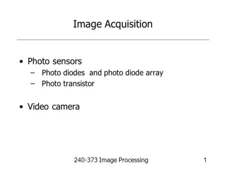 240-373 Image Processing1 Image Acquisition Photo sensors –Photo diodes and photo diode array –Photo transistor Video camera.