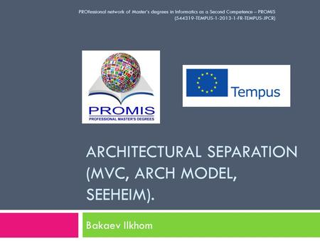 ARCHITECTURAL SEPARATION (MVC, ARCH MODEL, SEEHEIM). Bakaev Ilkhom PROfessional network of Master's degrees in Informatics as a Second Competence – PROMIS.
