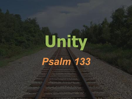 Unity Psalm 133. Psalms 133:1-3 Behold, how good and pleasant it is when brothers dwell in unity! It is like the precious oil on the head, running down.