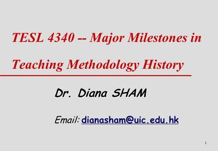 1 TESL 4340 -- Major Milestones in Teaching Methodology History Dr. Diana SHAM