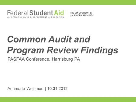 PASFAA Conference, Harrisburg PA Common Audit and Program Review Findings Annmarie Weisman | 10.31.2012.