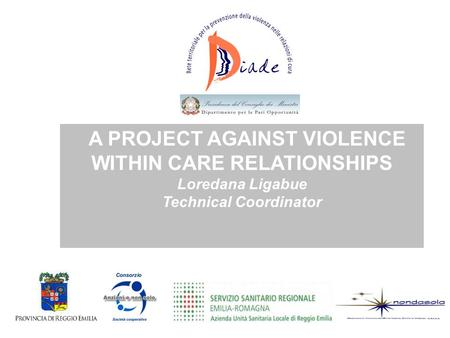 A PROJECT AGAINST VIOLENCE WITHIN CARE RELATIONSHIPS Loredana Ligabue Technical Coordinator.