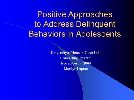 Positive Approaches to Address Delinquent Behaviors in Adolescents University of Houston Clear Lake Counseling Program November 29, 2004 Marilyn Lupton.