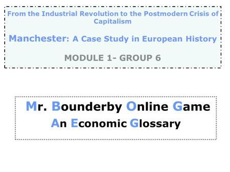 M r. B ounderby O nline G ame A n E conomic G lossary From the Industrial Revolution to the Postmodern Crisis of Capitalism Manchester : A Case Study in.