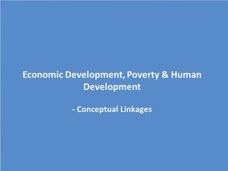 Economic Development, Poverty & Human Development - Conceptual Linkages.