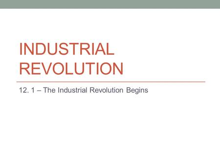 INDUSTRIAL REVOLUTION 12. 1 – The Industrial Revolution Begins.