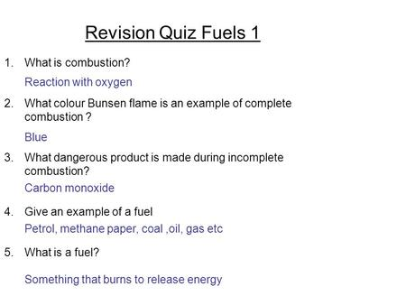 Revision Quiz Fuels 1 1.What is combustion? 2.What colour Bunsen flame is an example of complete combustion ? 3.What dangerous product is made during incomplete.