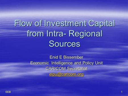 EEB1 Flow of Investment Capital from Intra- Regional Sources Flow of Investment Capital from Intra- Regional Sources Enid E Bissember Economic Intelligence.