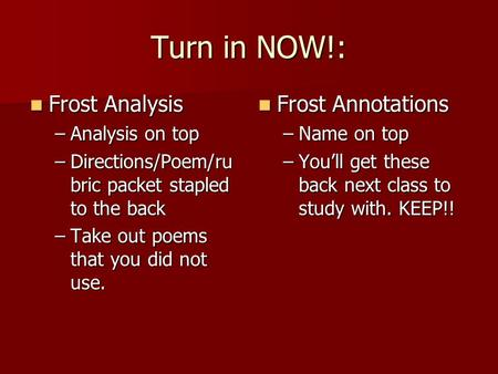 Turn in NOW!: Frost Analysis Frost Analysis –Analysis on top –Directions/Poem/ru bric packet stapled to the back –Take out poems that you did not use.