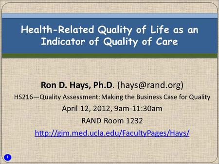 1 Health-Related Quality of Life as an Indicator of Quality of Care Ron D. Hays, Ph.D. HS216—Quality Assessment: Making the Business Case.