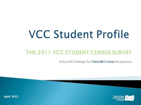 THE 2011 VCC STUDENT CENSUS SURVEY Selected Findings for Overall Census Responses April 2012.
