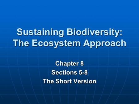 Sustaining Biodiversity: The Ecosystem Approach Chapter 8 Sections 5-8 The Short Version.