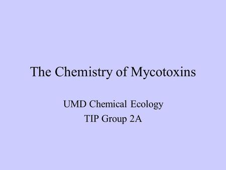 The Chemistry of Mycotoxins UMD Chemical Ecology TIP Group 2A.