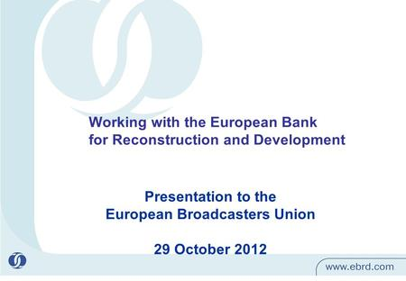 1 Presentation to the European Broadcasters Union 29 October 2012 Working with the European Bank for Reconstruction and Development.