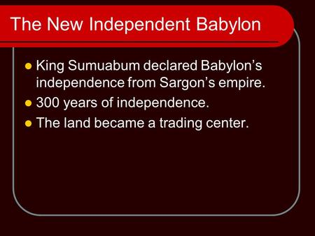 The New Independent Babylon King Sumuabum declared Babylon's independence from Sargon's empire. 300 years of independence. The land became a trading center.