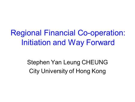 Regional Financial Co-operation: Initiation and Way Forward Stephen Yan Leung CHEUNG City University of Hong Kong.