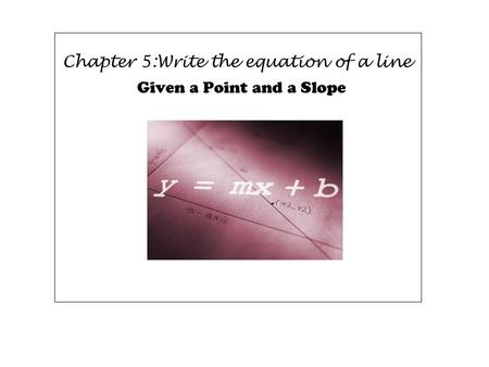 Chapter 5:Write the equation of a line Given a Point and a Slope.