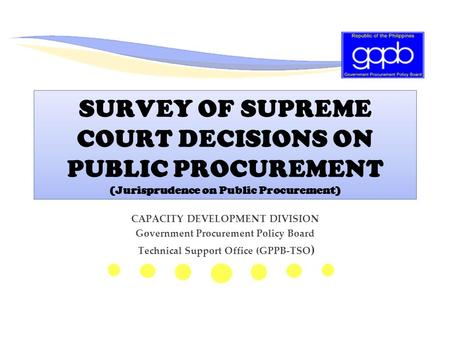 SURVEY OF SUPREME COURT DECISIONS ON PUBLIC PROCUREMENT (Jurisprudence on Public Procurement) CAPACITY DEVELOPMENT DIVISION Government Procurement Policy.