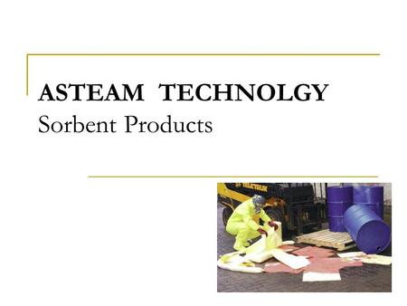 ASTEAM TECHNOLGY Sorbent Products. Overview What are sorbents? General Definition: Sorbents: products used to adsorb/absorb liquids, including oil, petroleum.