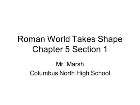Roman World Takes Shape Chapter 5 Section 1 Mr. Marsh Columbus North High School.
