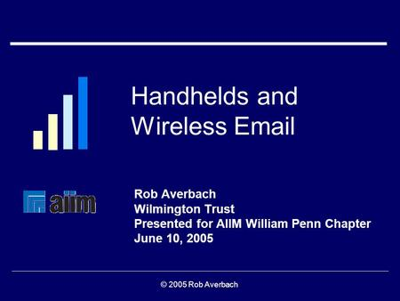 Handhelds and Wireless <strong>Email</strong> Rob Averbach Wilmington Trust <strong>Presented</strong> for AIIM William Penn Chapter June 10, 2005 © 2005 Rob Averbach.