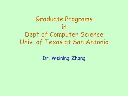Graduate Programs in Dept of Computer Science Univ. of Texas at San Antonio Dr. Weining Zhang.