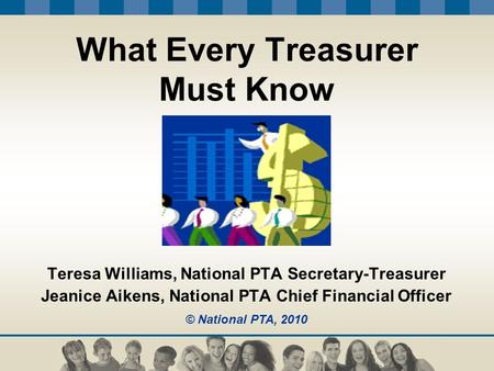 What Every Treasurer Must Know Teresa Williams, National PTA Secretary-Treasurer Jeanice Aikens, National PTA Chief Financial Officer © National PTA, 2010.