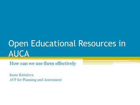 Open Educational Resources in AUCA How can we use them effectively Sania Battalova AVP for Planning and Assessment.