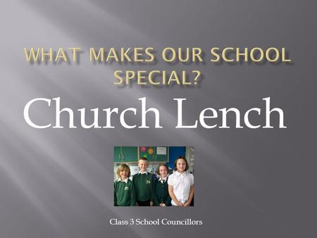 Church Lench Class 3 School Councillors.  Our school is in the village of Church Lench which is 6 miles outside Evesham. Most of the people from our.