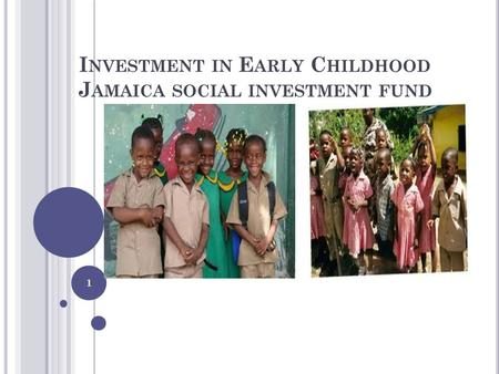 I NVESTMENT IN E ARLY C HILDHOOD J AMAICA SOCIAL INVESTMENT FUND 1.