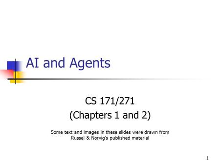 1 AI and Agents CS 171/271 (Chapters 1 and 2) Some text and images in these slides were drawn from Russel & Norvig's published material.
